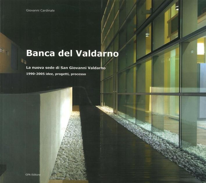 Banca del Valdarno. La Nuova Sede di San Giovanni Valdarno. 1990-2005 Idee, Progetti, Processo.