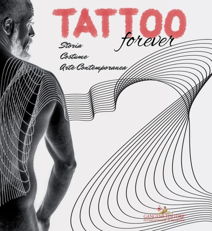 Tattoo Forever. Storia, Costume, Arte Contemporanea.
