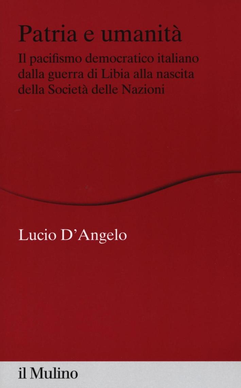 Patria e umanità. Il pacifismo democratico italiano dalla guerra di Libia alla nascita della Società delle Nazioni.