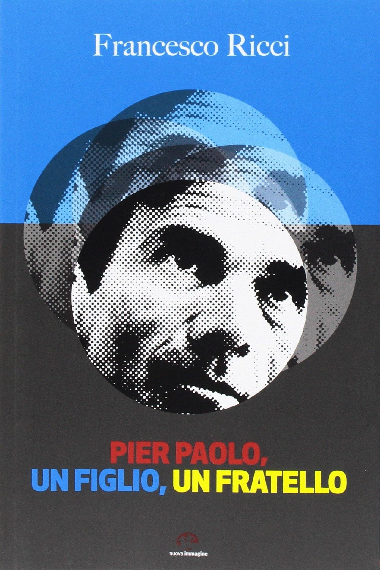Pier Paolo, un Figlio, un Fratello. Gli Anni Friulani di Pasolini (Come un Romanzo).