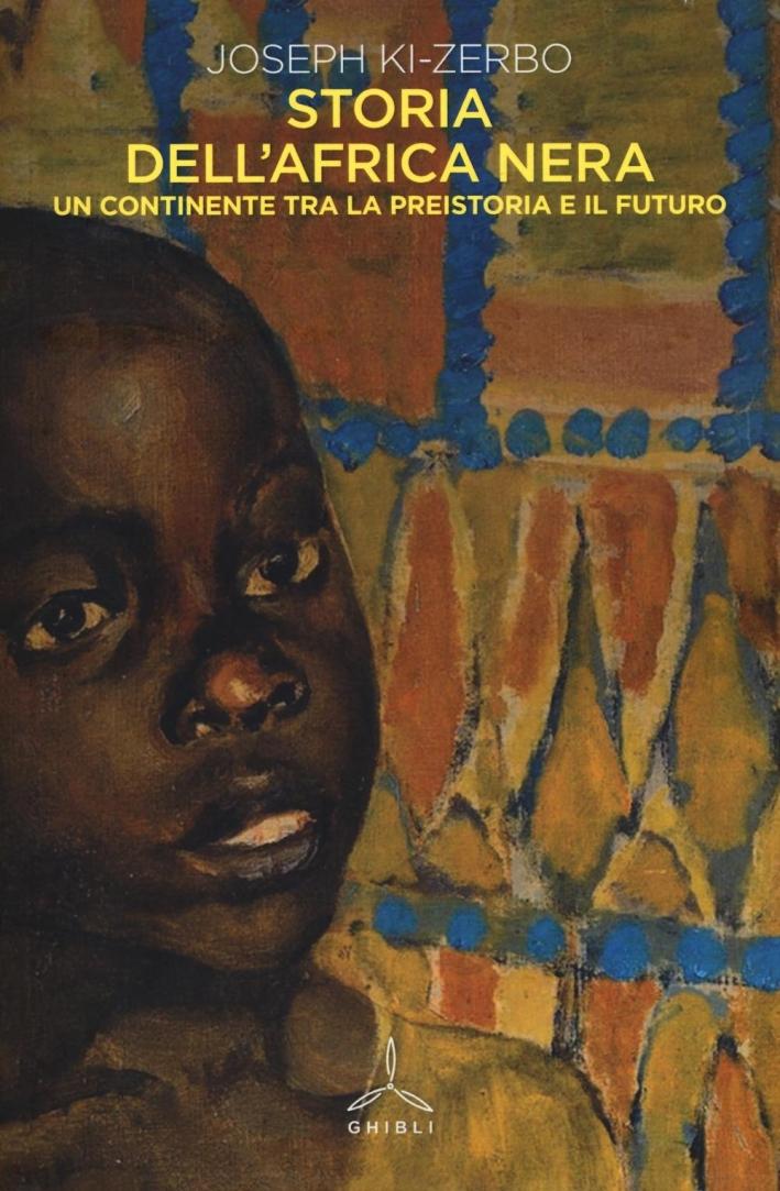 Storia dell'Africa nera. Una continente tra la preistoria e il futuro.