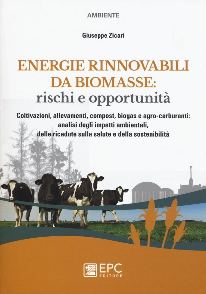 Energie rinnovabili da biomasse. Rischi e opportunità. Coltivazioni, allevamenti, compost, biogas e agro-carburanti: analisi degli impatti ambientali...