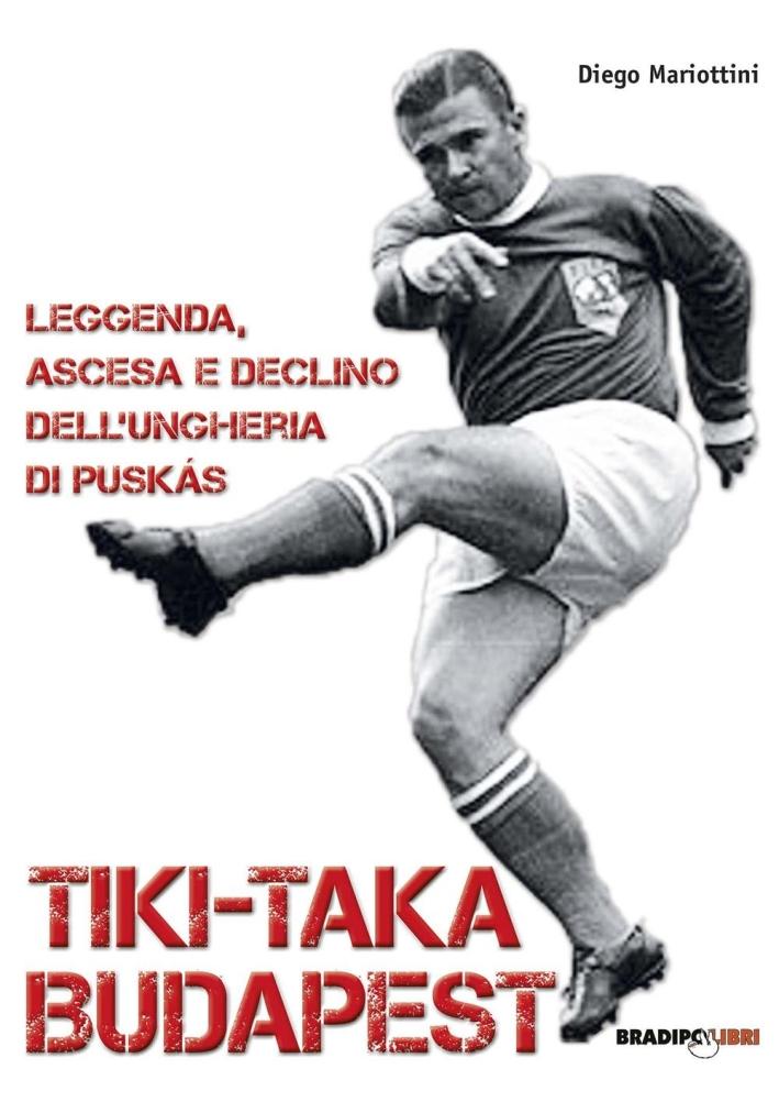 Tiki-taka Budapest. Leggenda, ascesa e declino dell'Ungheria di Puskas.