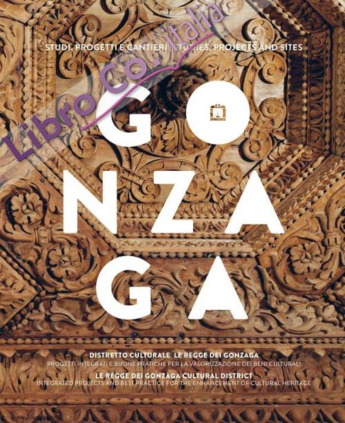 Gonzaga. Studi, Progetti e Cantieri. Gonzaga Cultural District, Integrated Projects and Best Practice For the Enhancement of Cultural Heritage