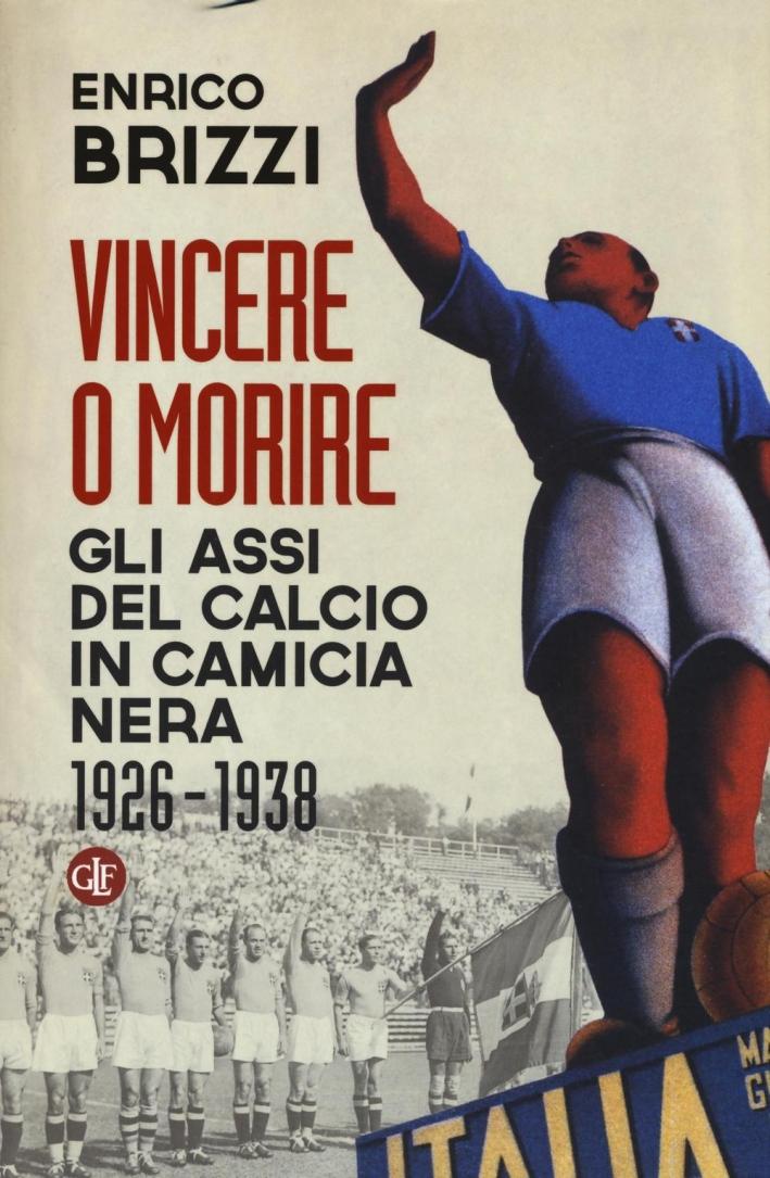 Vincere o Morire. Gli Assi del Calcio in Camicia Nera (1926-1938)