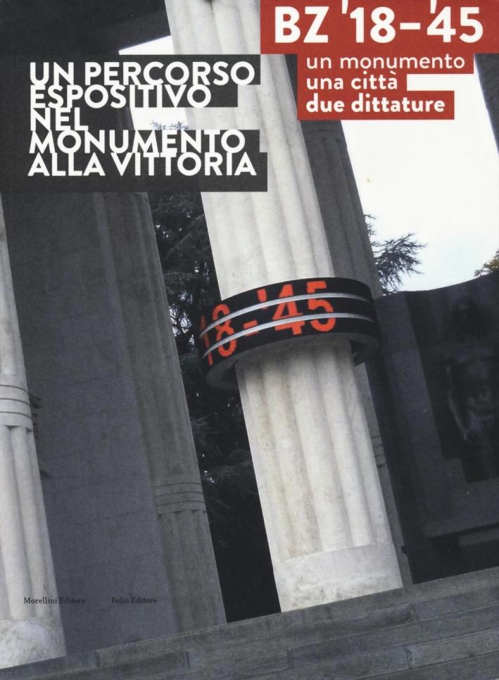 BZ '18-'45. Un monumento, una città, due dittature. Un percorso espositivo nel monumento alla vittoria. Ediz. illustrata