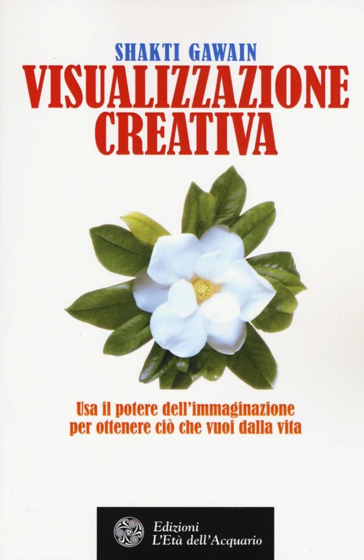 Visualizzazione creativa. Usa il potere dell'immaginazione per ottenere ciò che vuoi nella vita.