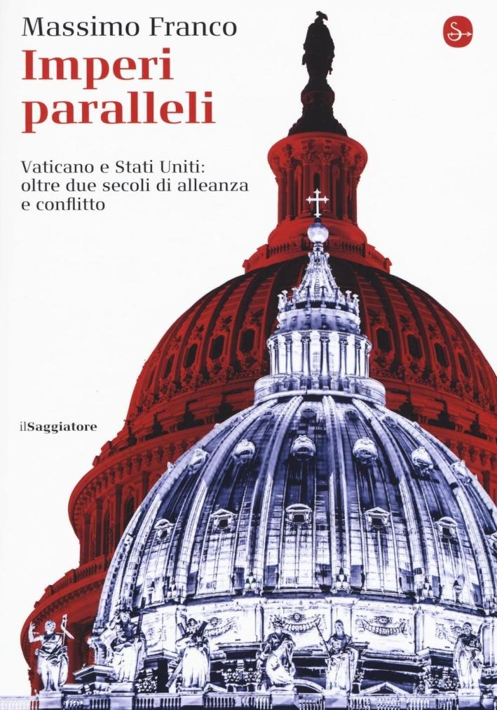 Imperi paralleli. Vaticano e Stati Uniti: due secoli di alleanza e conflitto.