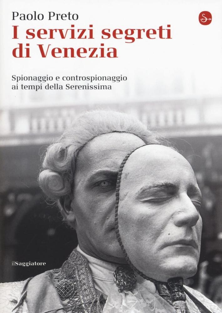 I servizi segreti di Venezia. Spionaggio e controspionaggio ai tempi della Serenissima.