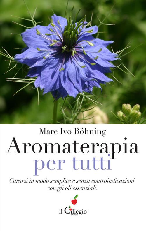 Aromaterapia per tutti. Curarsi in modo semplice e senza controindicazioni con gli oli essenziali.