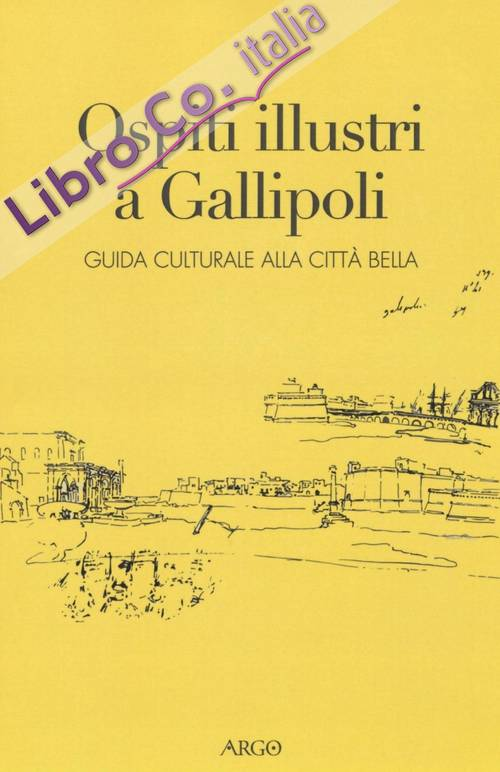 Ospiti illustri a Gallipoli. Guida culturale alla città bella