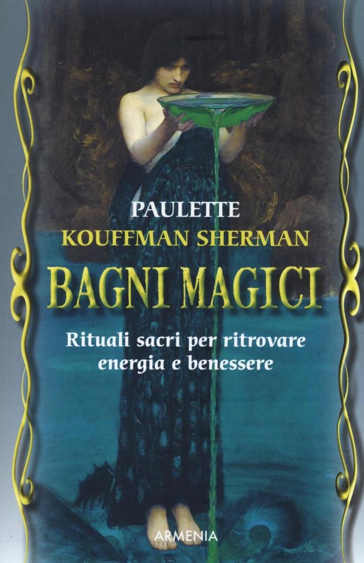 Bagni magici. Rituali sacri per ritrovare energia e benessere