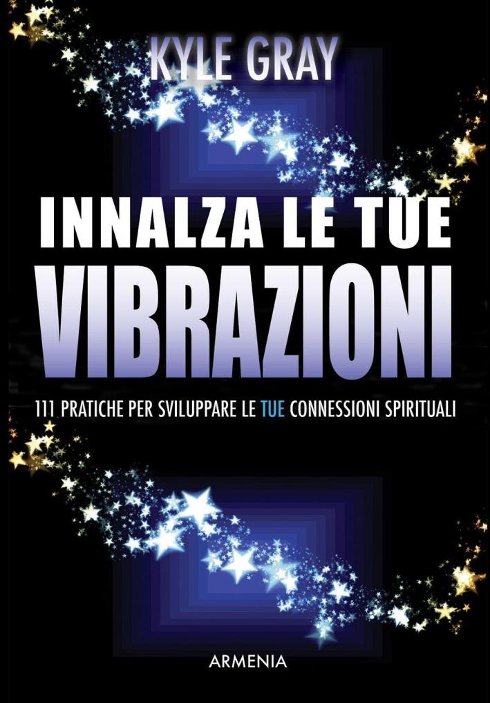 Innalza le tue vibrazioni. 111 pratiche per aumentare le connessioni spirituali.