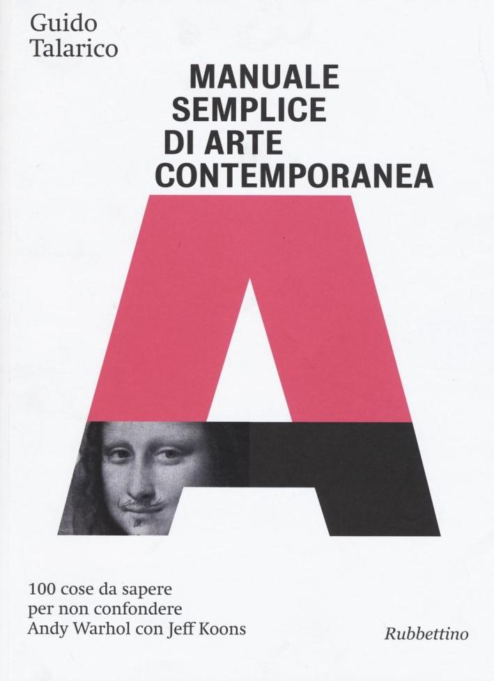 Manuale Semplice di Arte Contemporanea. 100 Cose Da Sapere per non Confondere Andy Warhol con Jeff Koons.