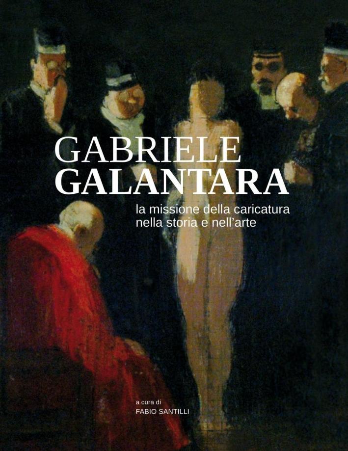Gabriele Galantara. La missione della caricatura nella storia e nell'arte.