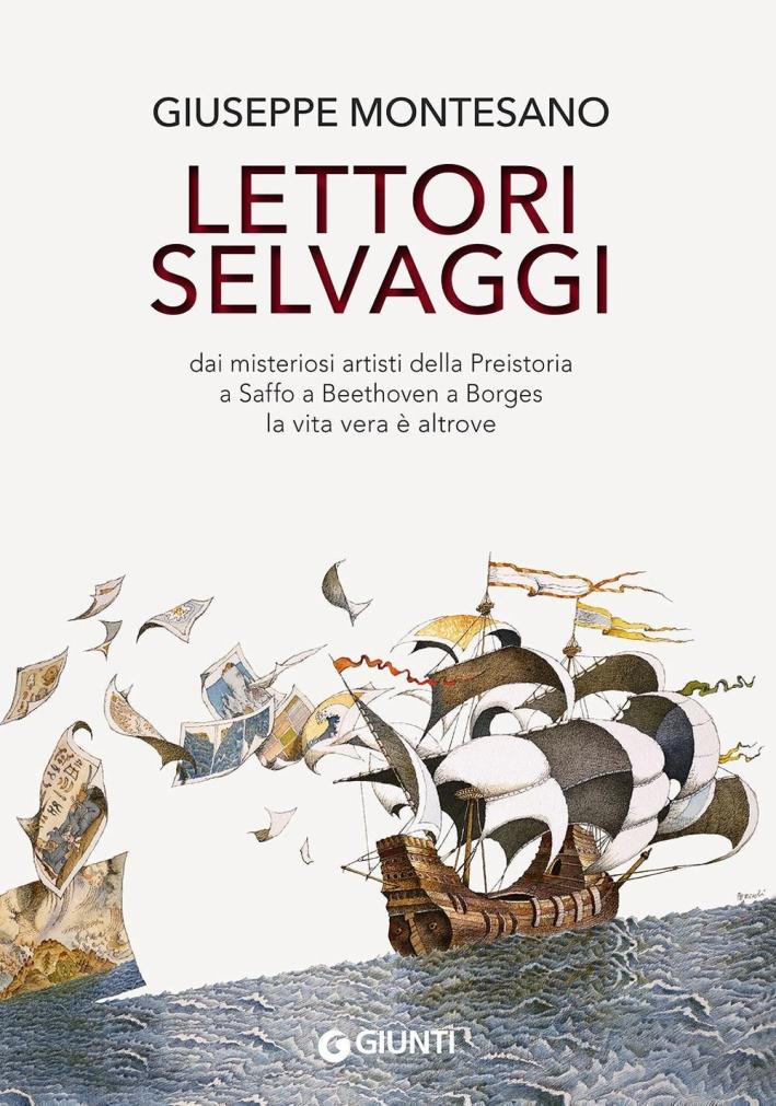 Lettori selvaggi. Dai misteriosi artisti della Preistoria a Saffo a Beethoven a Borges la vita vera è altrove.