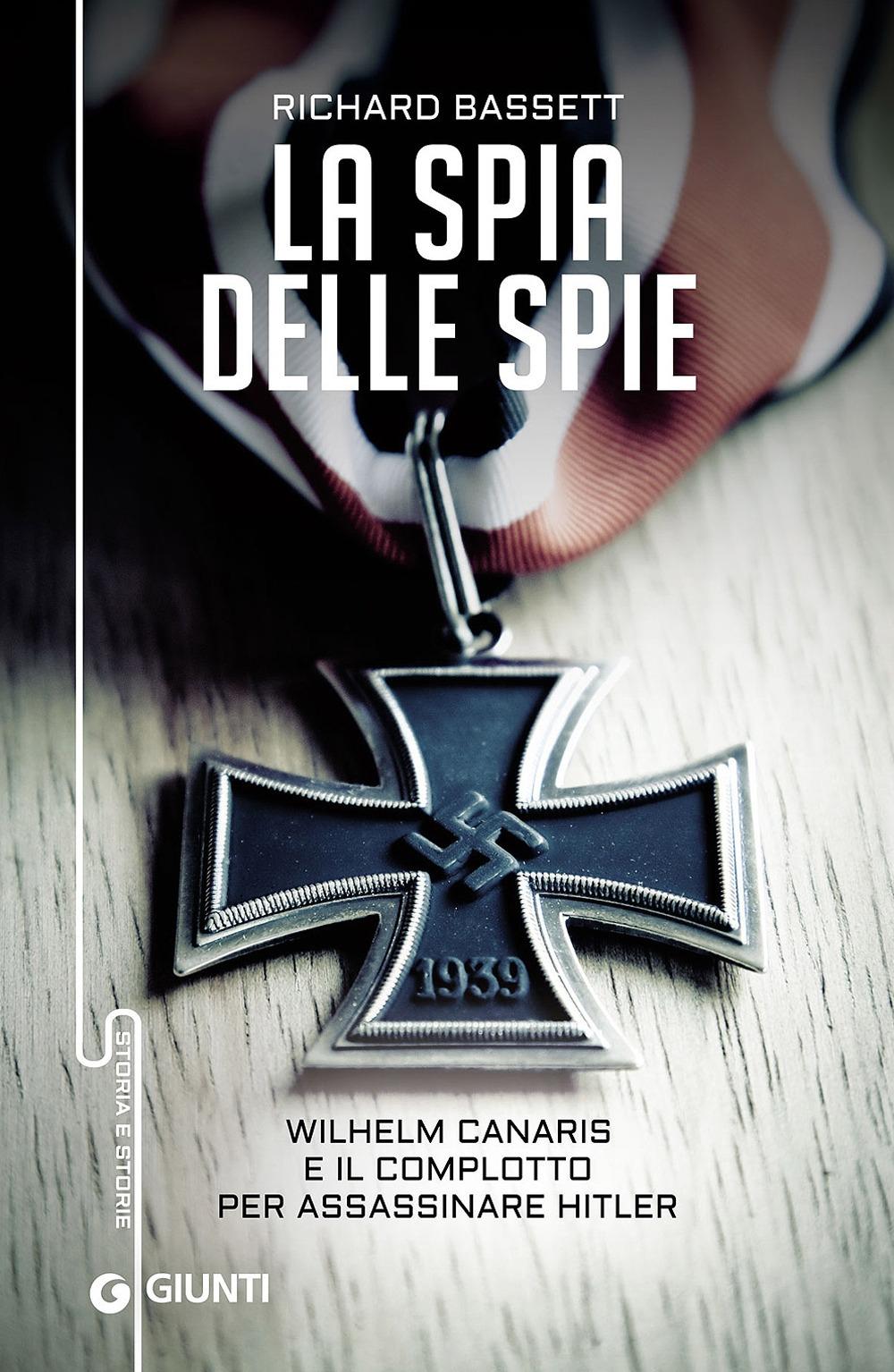 Spia delle spie. Wilhelm Canaris e il complotto per assassinare Hitler.