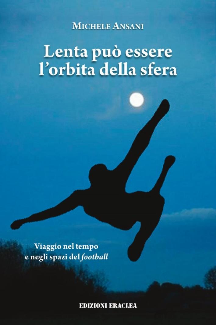 Lenta può essere l'orbita della sfera. Viaggio nel tempo e negli spazi del football.