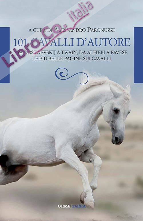 101 cavalli d'autore. Da Dostoevskij a Twain, da Alfieri a Pavese. Le più belle pagine sui cavalli.