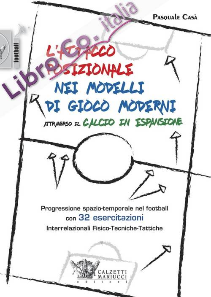 L'Attacco Posizionale nei Modelli di Gioco Moderni. Progressione Spazio-Temporale nel Football, con 32 Esercitazioni Interrelazionali Fisico-Tecniche-Tattiche: 1