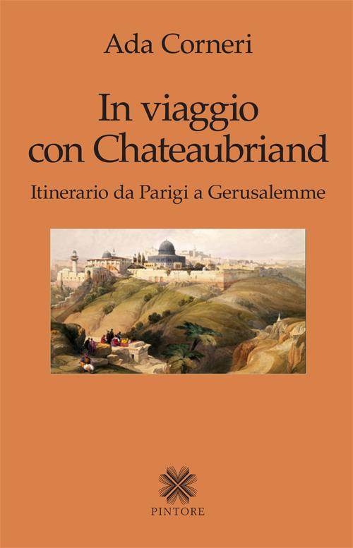 In viaggio con Chateaubriand. Itinerario da Parigi a Gerusalemme.