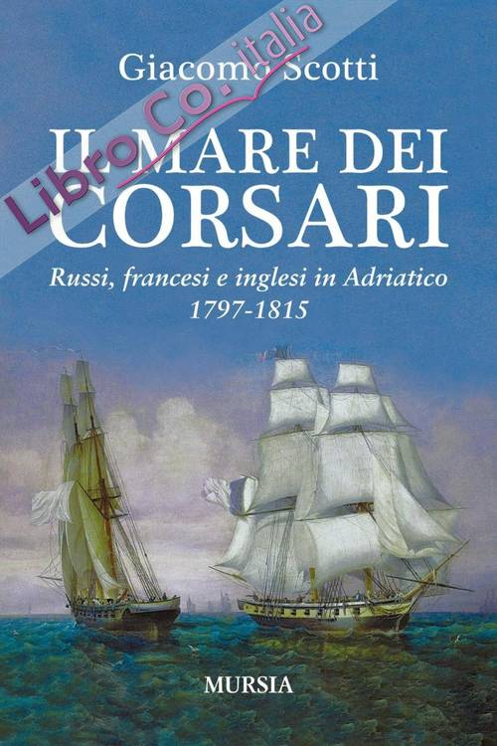 Il mare dei corsari. Russi, francesi e inglesi in Adriatico 1797-1815.