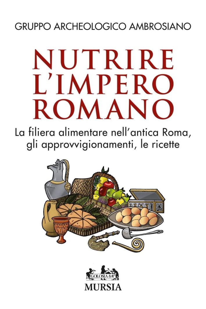 Nutrire l'impero romano. La filiera alimentare nell'antica Roma, gli approvvigionamenti, le ricette.