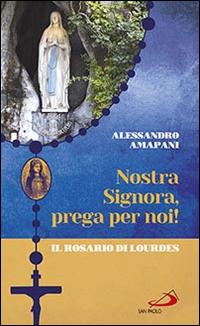 Nostra Signora prega per noi. Il rosario di Lourdes.