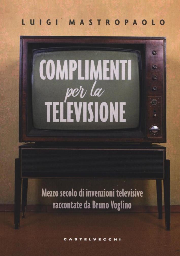 Complimenti per la televisione. Mezzo secolo di invenzioni televisive raccontate da Bruno Voglino.