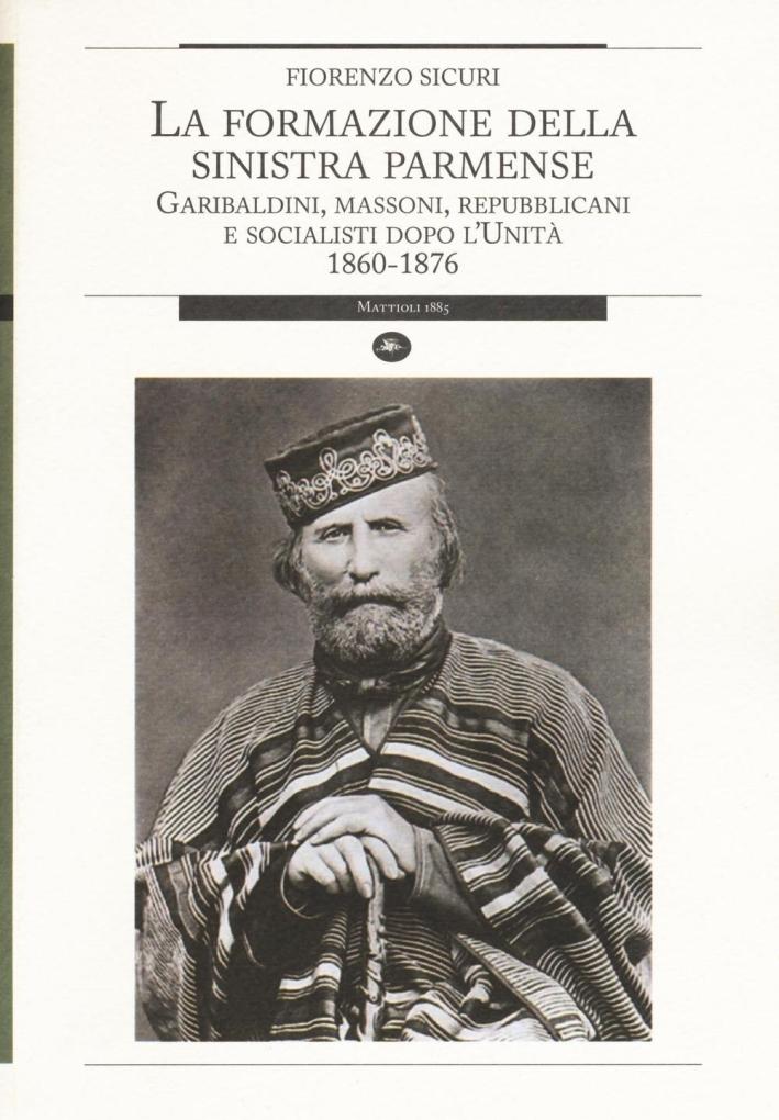 La Formazione della Sinistra Parmense. Garibaldini, Massoni, Repubblicani e Socialisti Dopo l'Unità. 1860-1876.