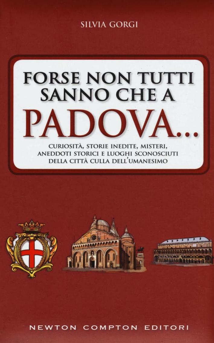 Forse non tutti sanno che a Padova... curiosità, storie inedite, misteri, aneddoti storici e luoghi sconosciuti della città culla dell'Umanesimo.