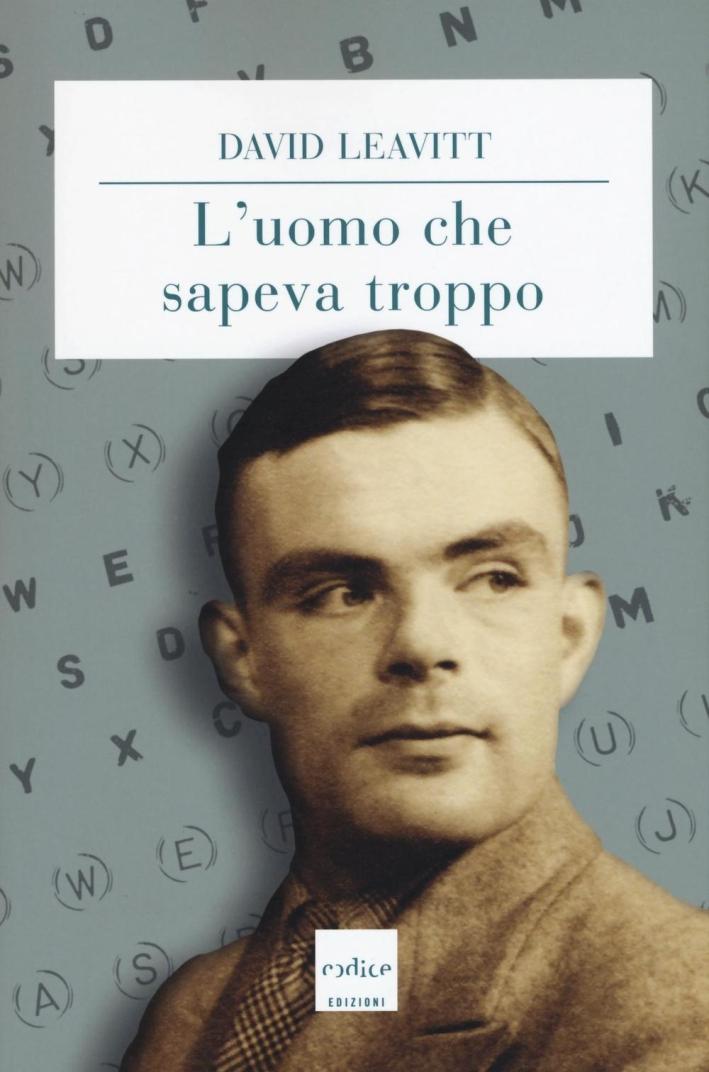 L'uomo che sapeva troppo. Alan Turing e l'invenzione del computer.