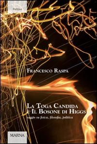 La toga candida e il bosone di Higgs. Saggio su fisica, filosofia, politica.
