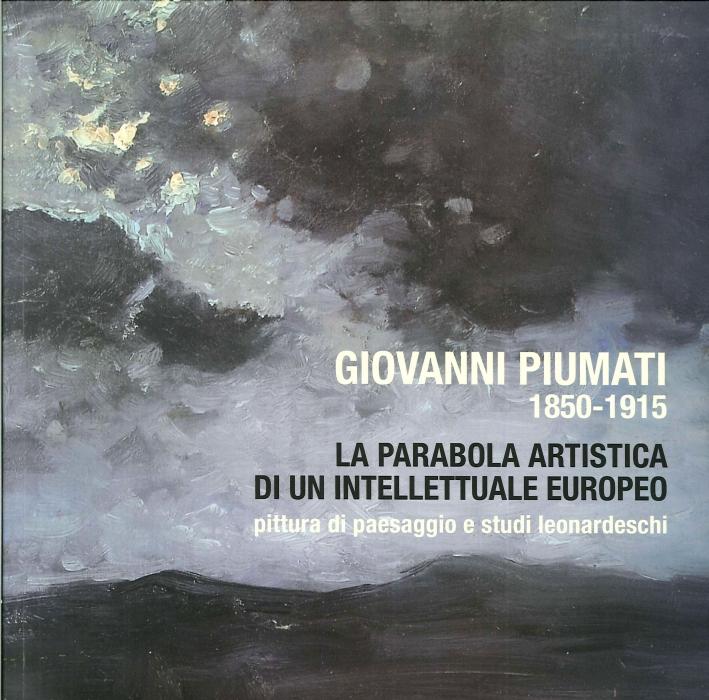 Giovanni Piumati, 1850-1915 la Parabola Artistica di un Intellettuale Europeo. Pittura di Paesaggio e Studi Leonardeschi.