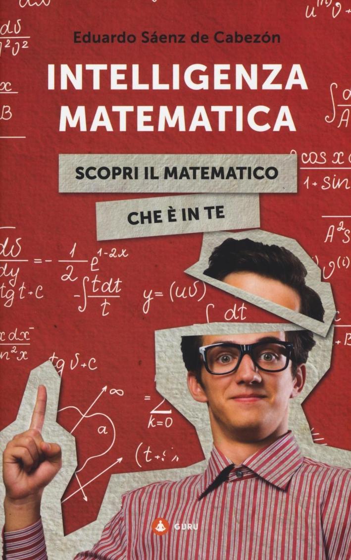 Intelligenza matematica. Come scoprire il matematico che c'è in te.