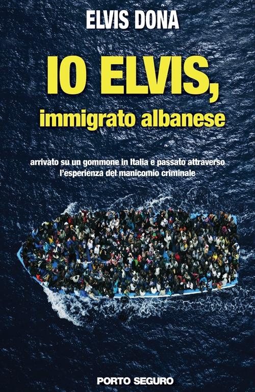 Io Elvis, immigrato albanese. Arrivato su un gommone in Italia e passato attraverso l'esperienza del manicomio criminale.
