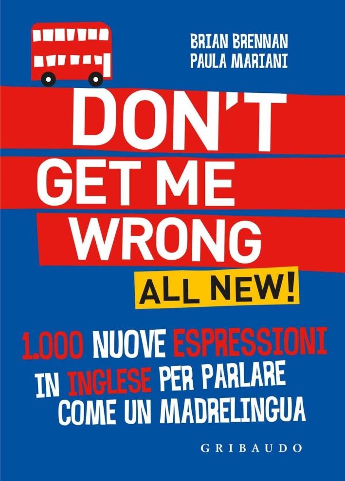 Don't get me wrong. All new! 1.000 nuove espressioni in inglese per parlare come un madrelingua.