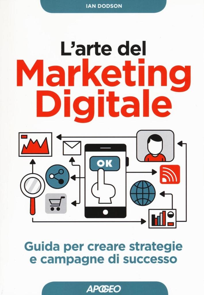 L'arte del marketing digitale. Guida per creare strategie e campagne di successo.