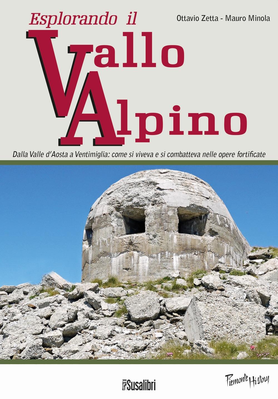 Esplorando il Vallo Alpino. Dalla Valle d'Aosta a Ventimiglia: Come Si Viveva e Si Combatteva nelle Opere Fortificate.