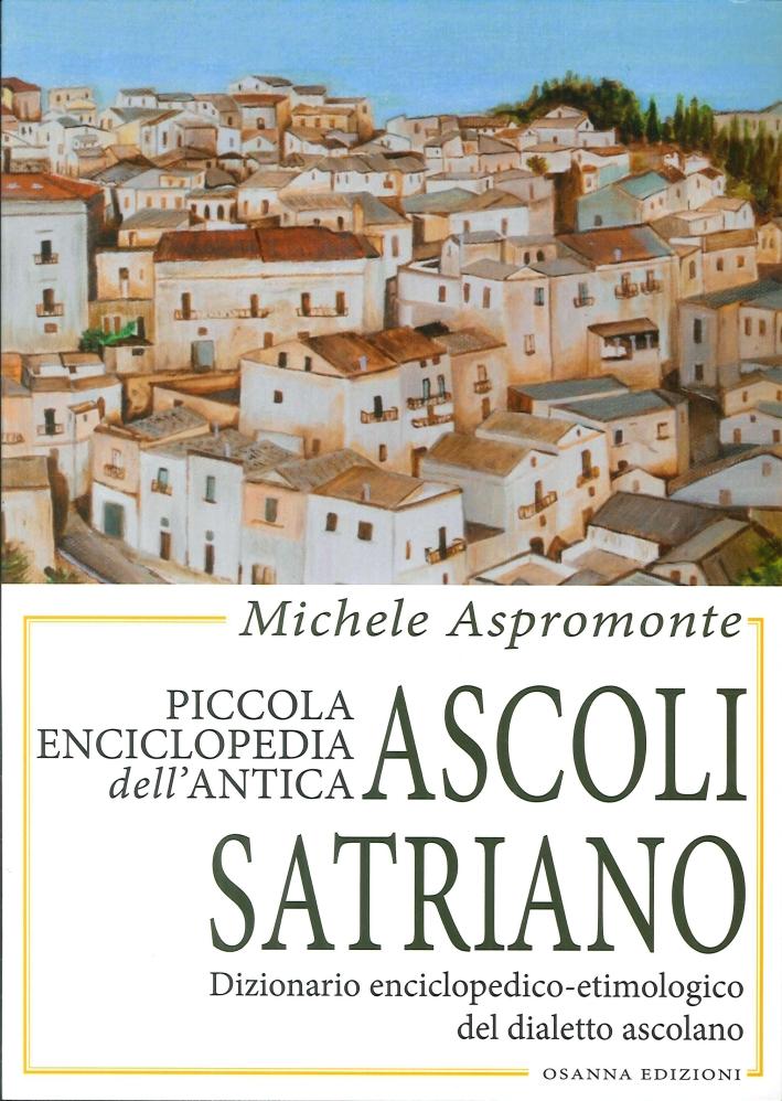 Piccola Enciclopedia Dell'Antica Ascoli Satriano. Dizionario Enciclopedico-Etimologico del Dialetto Ascolano.