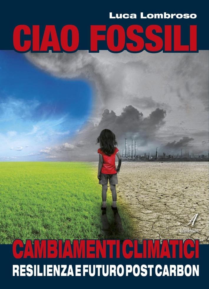 Ciao fossili. Cambiamenti climatici: resilienza e futuro post carbon.