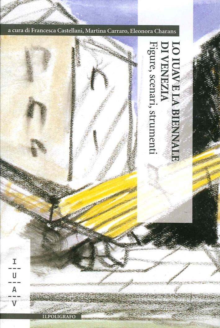 Lo IUAV e la Biennale di Venezia. Figure, Scenari, Strumenti.