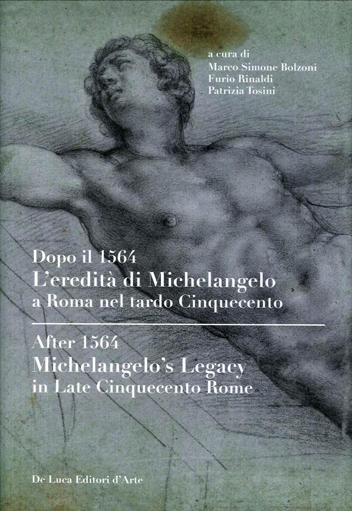 Dopo il 1564. L'eredità di Michelangelo a Roma nel tardo Cinquecento. After 1564. Michelangelo's Legacy in late Cinquecento Rome