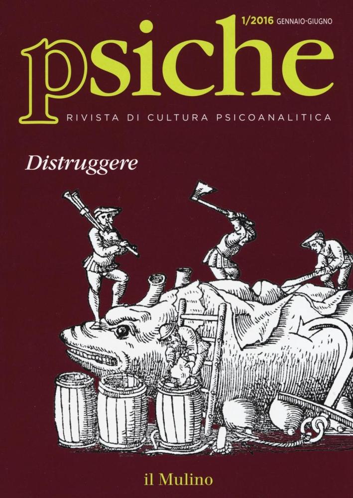 Psiche. Rivista di cultura psicoanalitica (2016). Vol. 1: Distruggere.