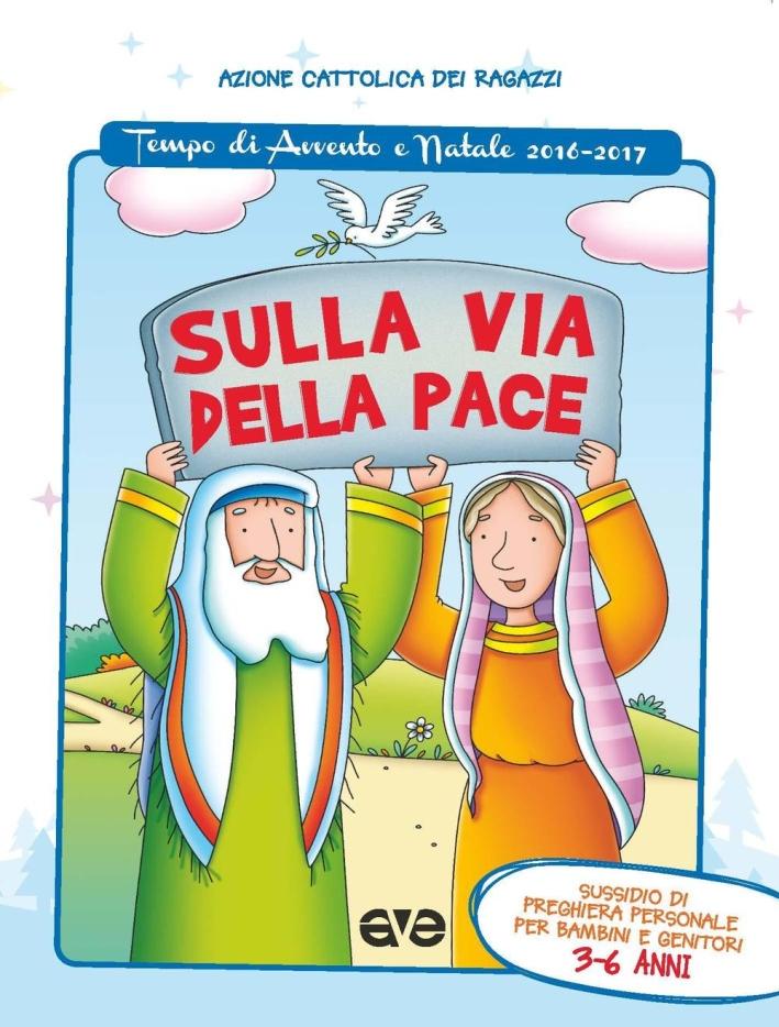 Sulla via della pace. Sussidio di preghiera personale per bambini 3-6 anni e genitori. Tempo di Avvento e Natale 2016-2017. Ediz. illustrata. Vol. 1