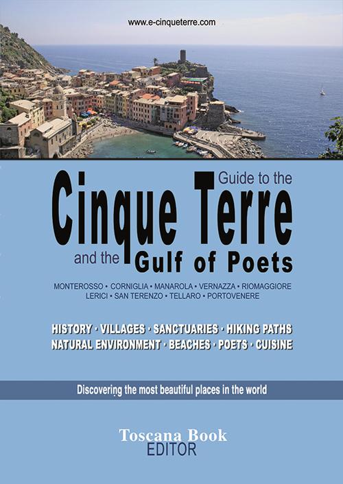 Guide to the Cinque Terre and the Gulf pf poets. Monterosso, Corniglia, Manarola, Vernazza, Riomaggiore, Lerici... History, villages, sanctuaries, hiking paths...
