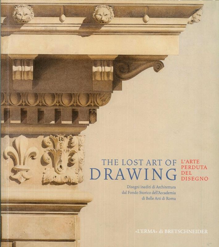 The Lost Art of Drawing. L'Arte Perduta del Disegno. Disegni di Architettura dal Fondo Storico dell'Accademia di Belle Arti di Roma.