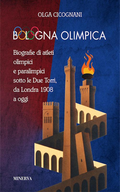 Bologna olimpica. Biografie di atleti olimpici e paralimpici sotto le Due Torri, da Londra 1908 a oggi.