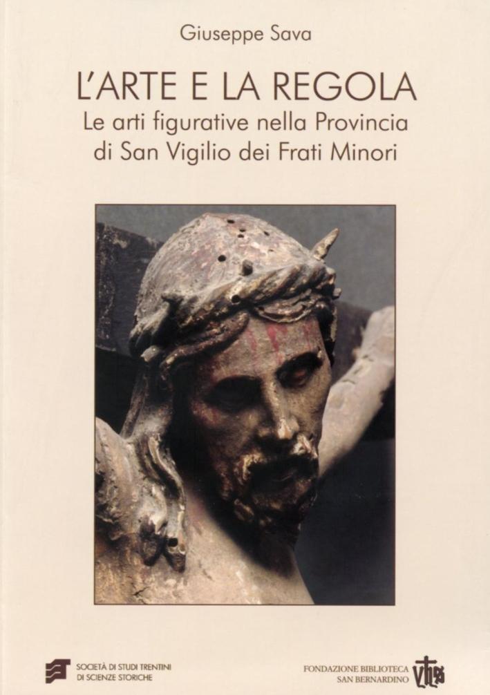 L'arte e la regola. Le arti figurative nella provincia di san Virgilio dei frati minori.