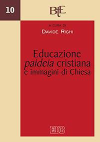 Educazione, paideia cristiana e immagini di Chiesa. Atti del convegno della Facoltà Teologica dell'Emilia Romagna (Bologna, 29-30 novembre 2011).
